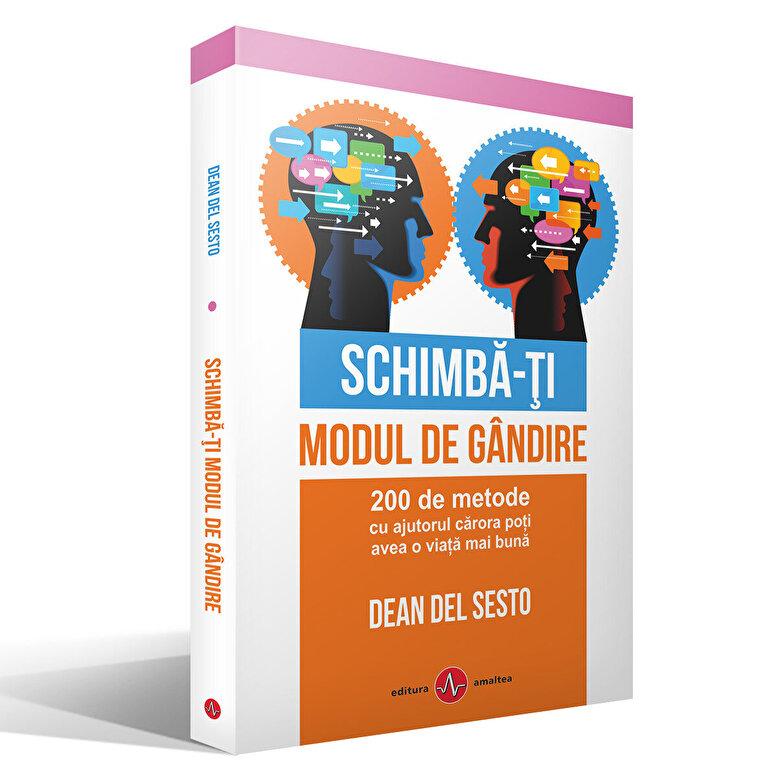 Dean Del Sesto - Schimba-ti modul de gandire. 200 de metode cu ajutorul carora poti avea o viata mai buna -