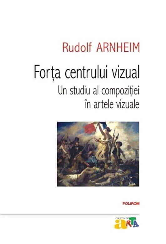 Rudolf Arnheim - Forta centrului vizual: Un studiu al compozitiei in artele vizuale -