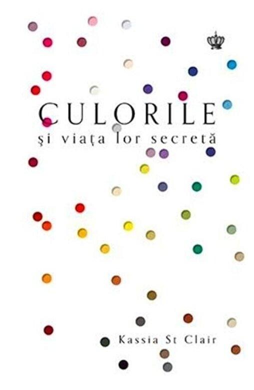Kassia St Clair - Culorile si viata lor secreta -