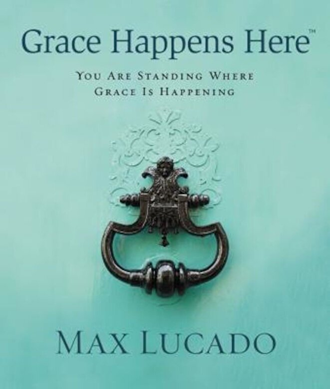 Max Lucado - Grace Happens Here: You Are Standing Where Grace Is Happening, Hardcover -
