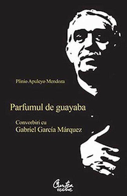 Plinio Apuleyo Mendoza - Parfumul de guayaba. Convorbiri cu Gabriel Garcia Marquez -