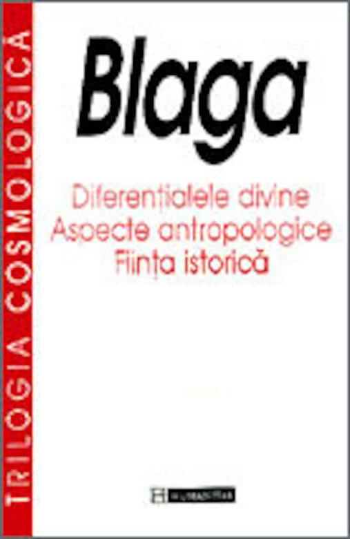 Lucian Blaga - Trilogia cosmologica: Diferentialele divine. Aspecte antropologice. Fiinta istorica -