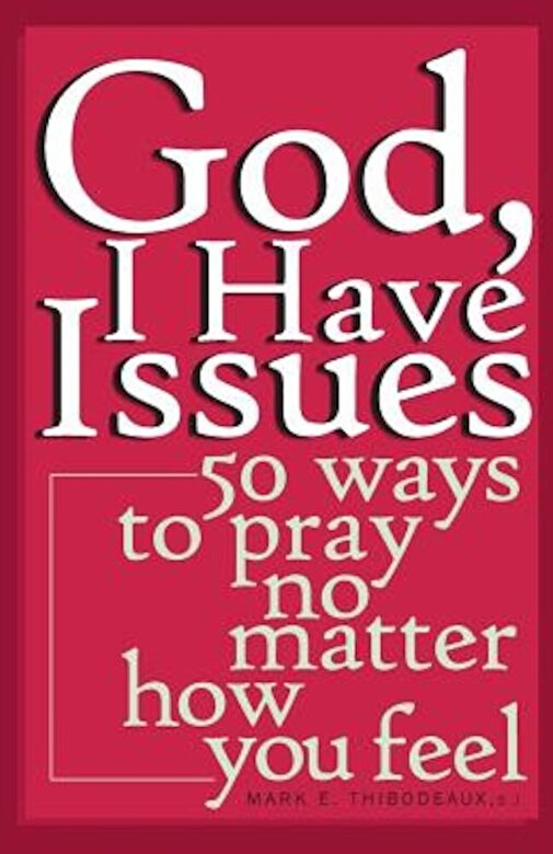 Mark E. Thibodeaux - God, I Have Issues: 50 Ways to Pray No Matter How You Feel, Paperback -