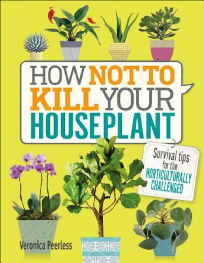 How Not to Kill Your Houseplant: Survival Tips for the Horticulturally Challenged, Hardcover