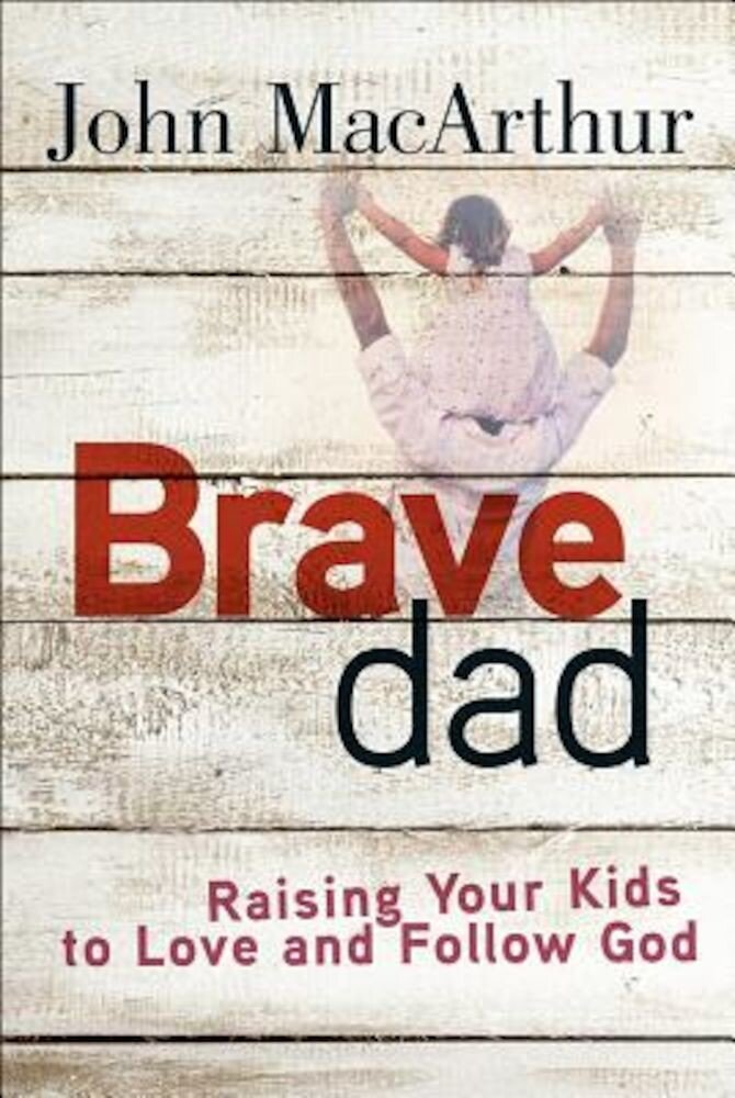 Brave Dad: Raising Your Kids to Love and Follow God, Paperback