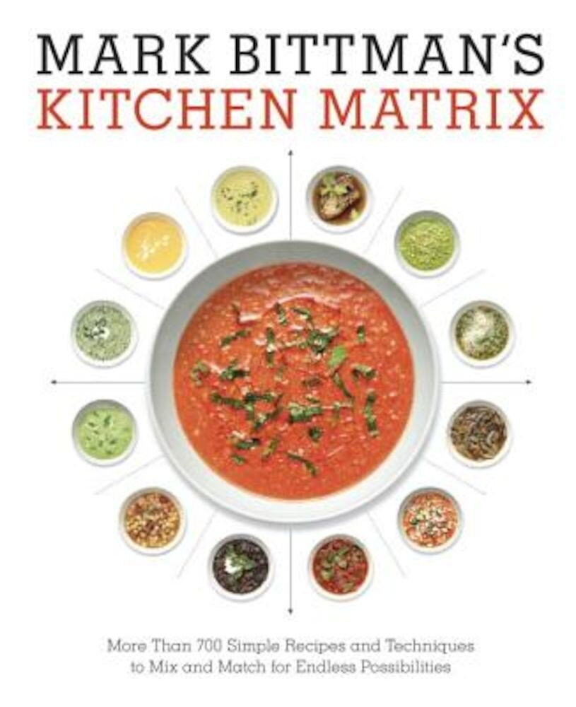 Mark Bittman's Kitchen Matrix: More Than 700 Simple Recipes and Techniques to Mix and Match for Endless Possibilities, Hardcover
