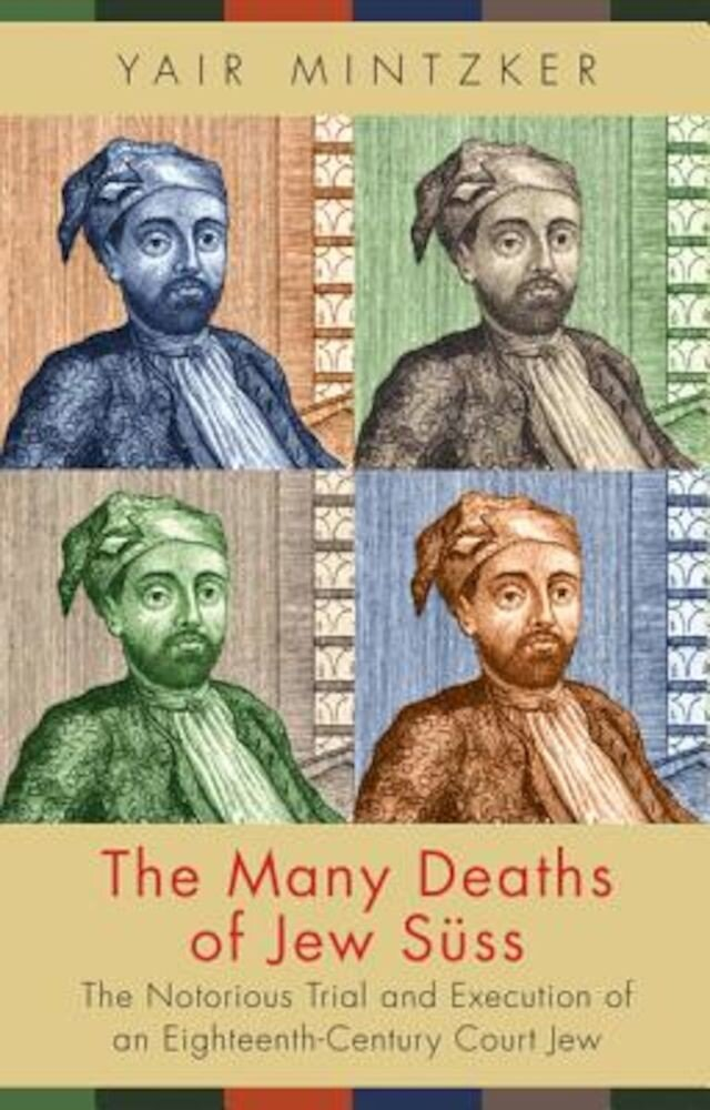 The Many Deaths of Jew Suss: The Notorious Trial and Execution of an Eighteenth-Century Court Jew, Hardcover