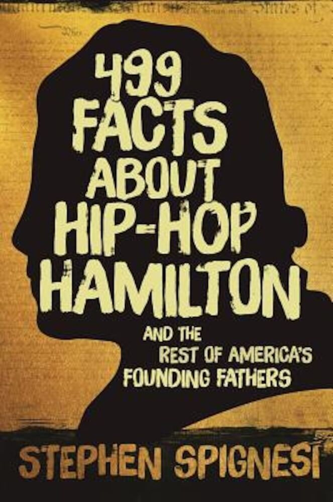 499 Facts about Hip-Hop Hamilton and the Rest of America?S Founding Fathers: 499 Facts about Hop-Hop Hamilton and America's First Leaders, Paperback