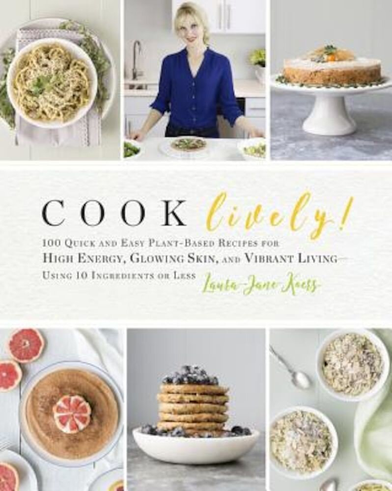 Cook Lively!: 100 Quick and Easy Plant-Based Recipes for High Energy, Glowing Skin, and Vibrant Living?using 10 Ingredients or Less, Paperback