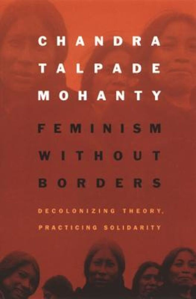 Feminism Without Borders: Decolonizing Theory, Practicing Solidarity, Paperback