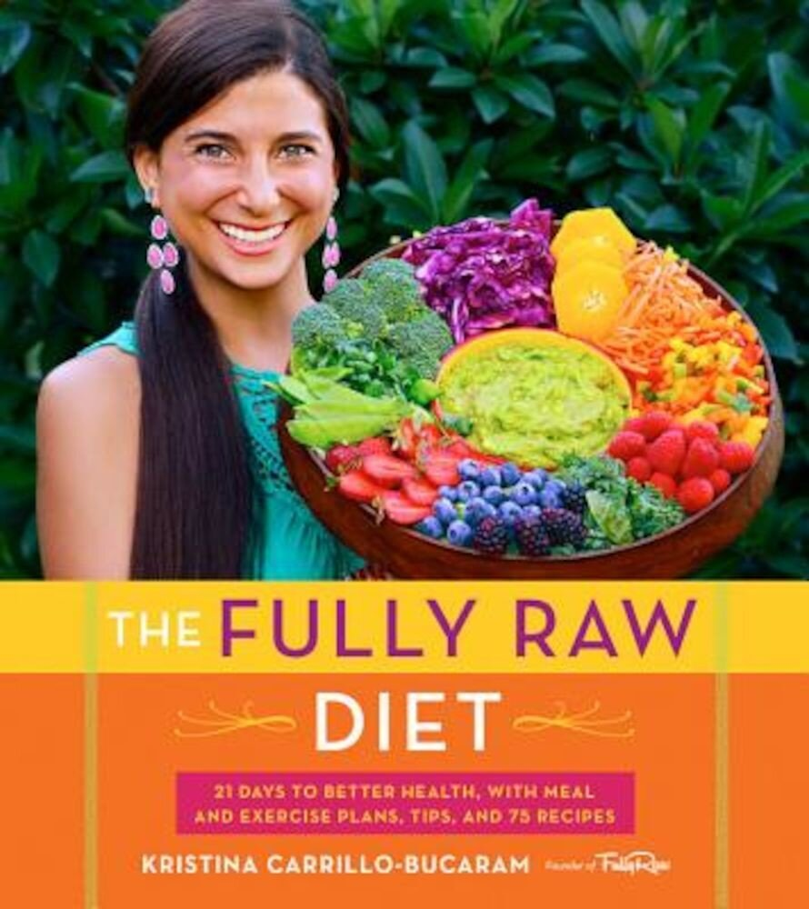 The Fully Raw Diet: 21 Days to Better Health, with Meal and Exercise Plans, Tips, and 75 Recipes, Paperback