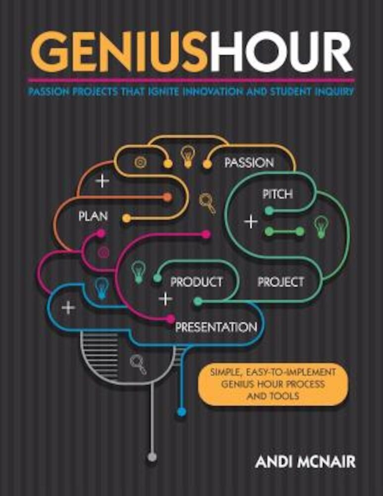 Genius Hour: Passion Projects That Ignite Innovation and Student Inquiry, Paperback