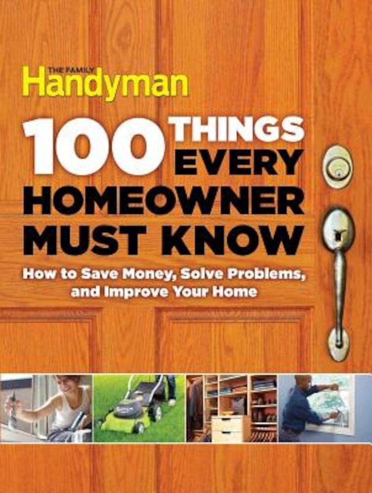100 Things Every Homeowner Must Know: How to Save Money, Solve Problems and Improve Your Home, Hardcover
