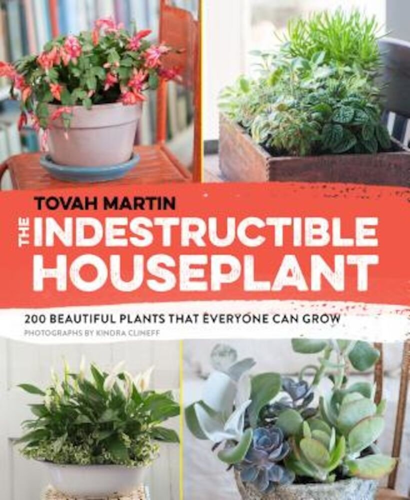 The Indestructible Houseplant: 200 Beautiful Plants That Everyone Can Grow, Paperback