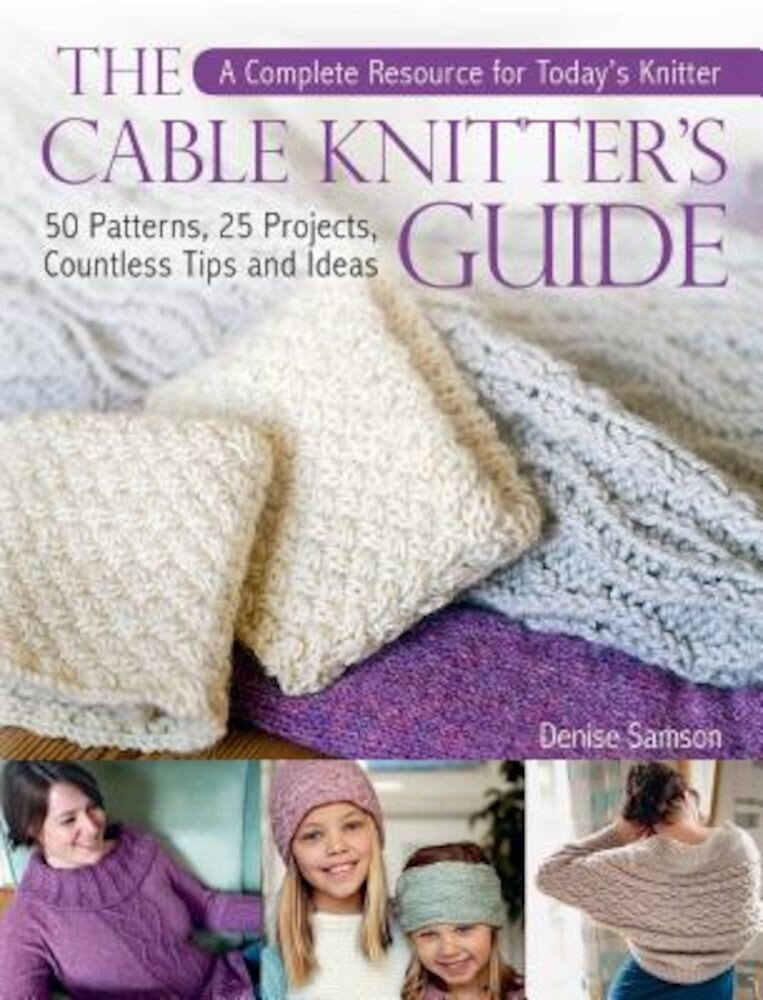 The Cable Knitter's Guide: 50 Patterns, 25 Projects, Countless Tips and Ideas, Hardcover