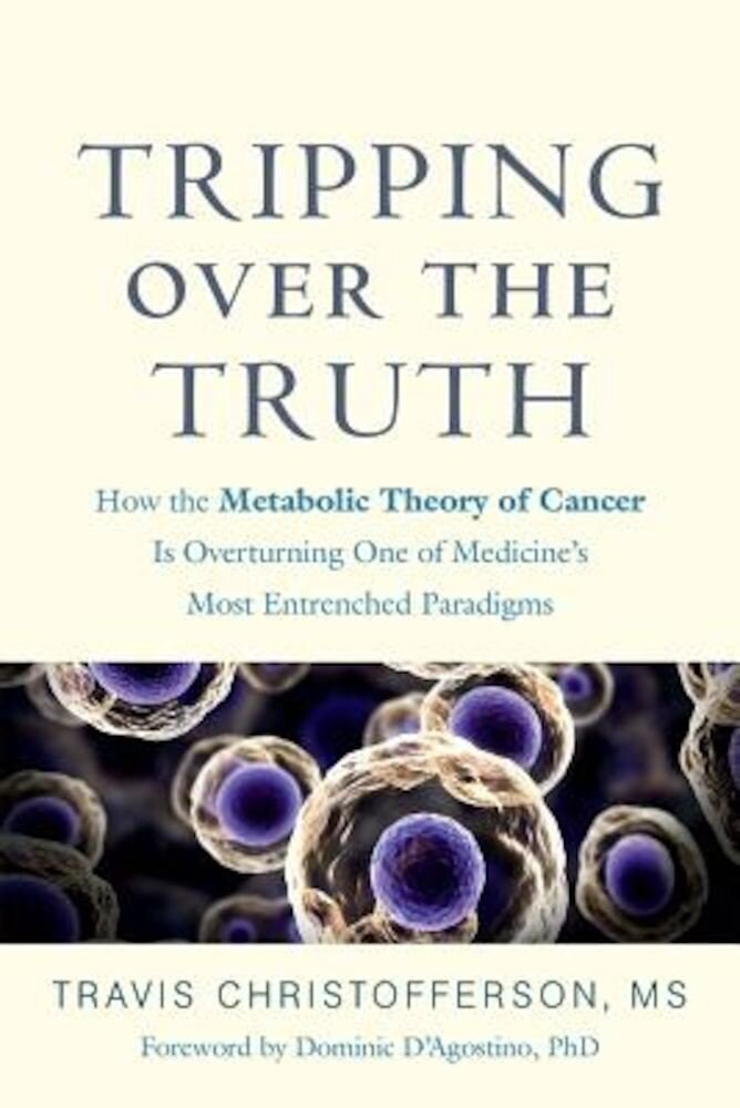 Tripping Over the Truth: How the Metabolic Theory of Cancer Is Overturning One of Medicine's Most Entrenched Paradigms, Hardcover
