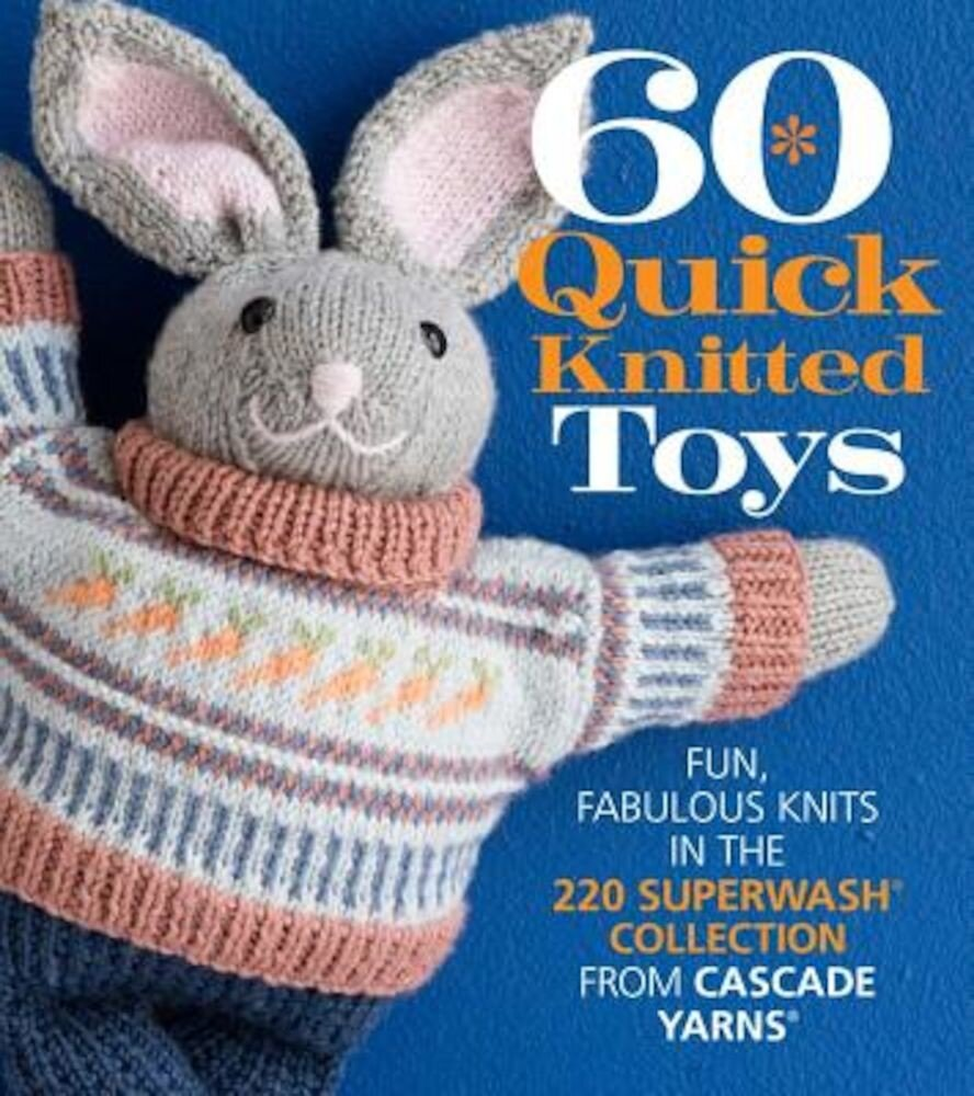 60 Quick Knitted Toys: Fun, Fabulous Knits in the 220 Superwash(r) Collection from Cascade Yarns(r), Paperback