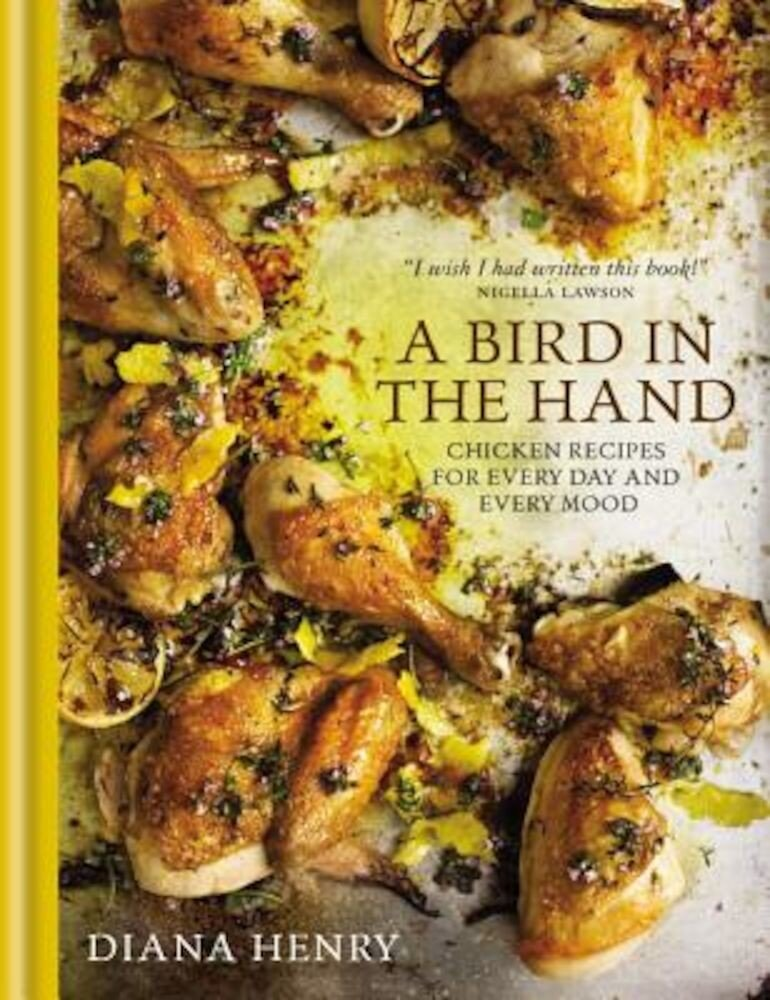 A Bird in the Hand: Chicken Recipes for Every Day and Every Mood, Hardcover