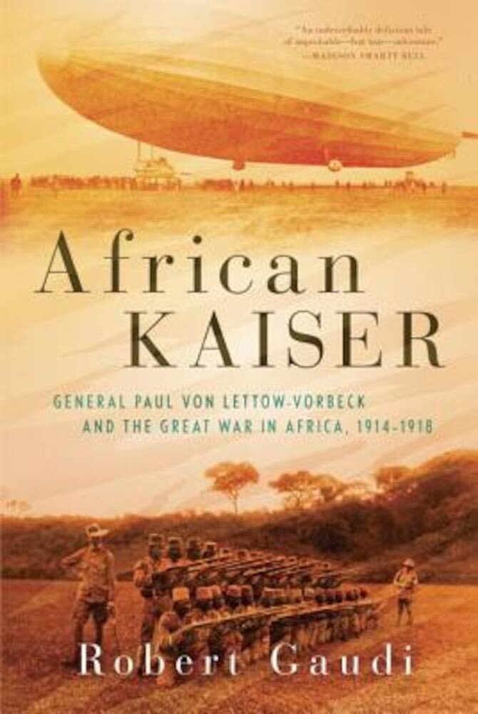 African Kaiser: General Paul Von Lettow-Vorbeck and the Great War in Africa, 1914-1918, Hardcover