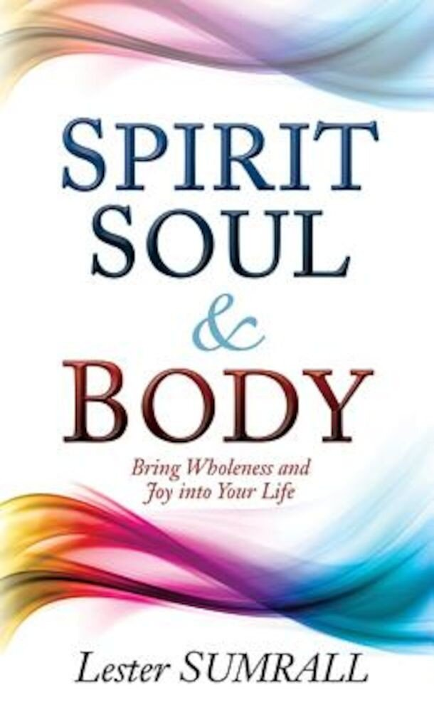 Spirit Soul and Body: Bring Wholeness and Joy Into Your Life, Paperback