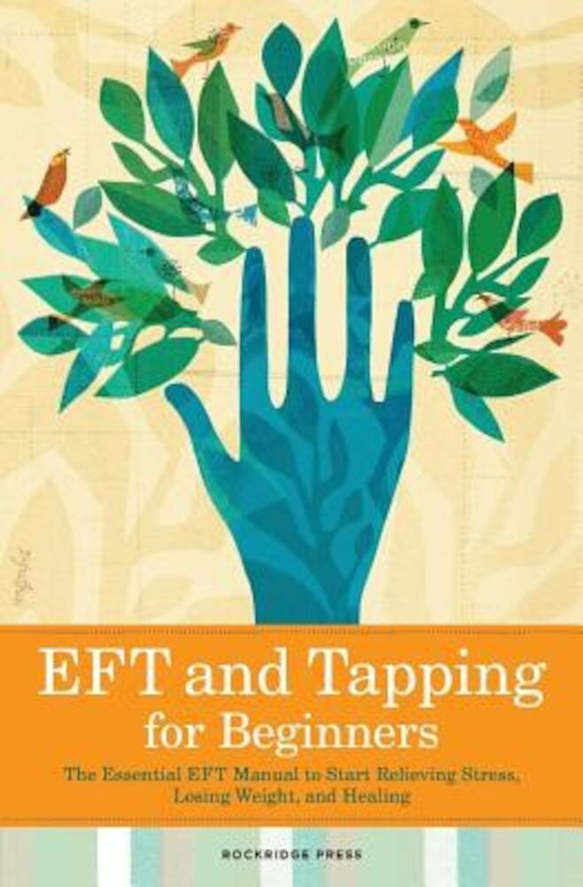 Eft and Tapping for Beginners: The Essential Eft Manual to Start Relieving Stress, Losing Weight, and Healing, Paperback