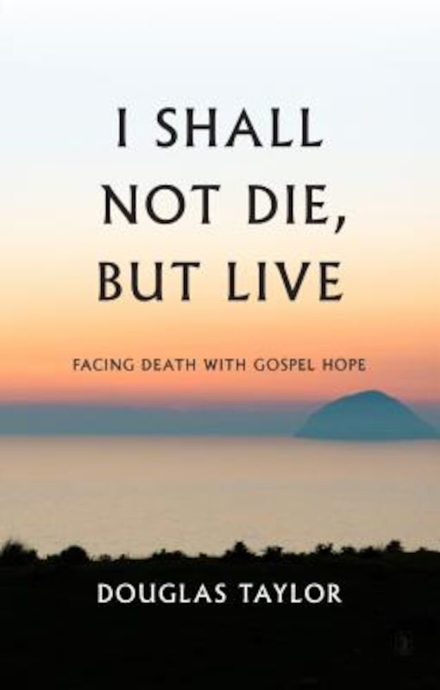 I Shall Not Die, But Live: Facing Death with Gospel Hope, Hardcover