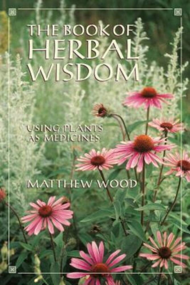 The Book of Herbal Wisdom: Using Plants as Medicines, Paperback