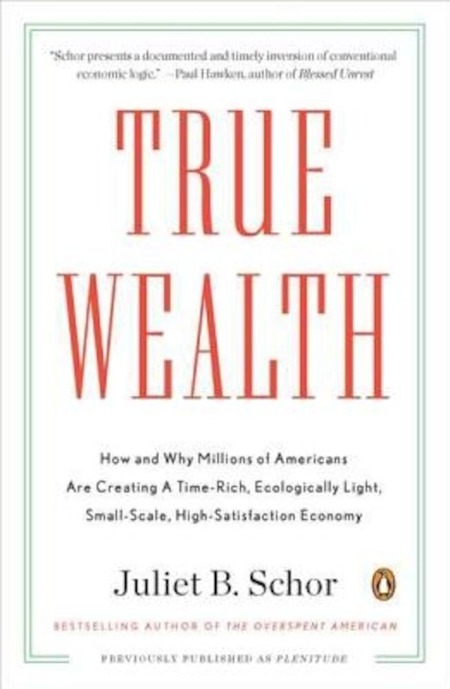 True Wealth: How and Why Millions of Americans Are Creating a Time-Rich, Ecologically Light, Small-Scale, High-Satisfaction Economy, Paperback