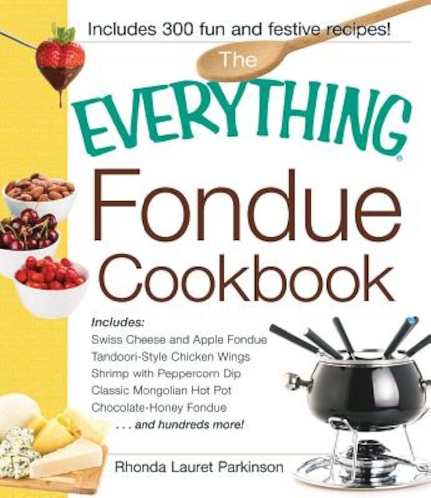 The Everything Fondue Cookbook: 300 Creative Ideas for Any Occasion, Paperback