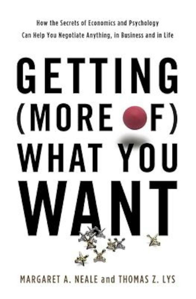 Getting (More Of) What You Want: How the Secrets of Economics and Psychology Can Help You Negotiate Anything, in Business and in Life, Hardcover
