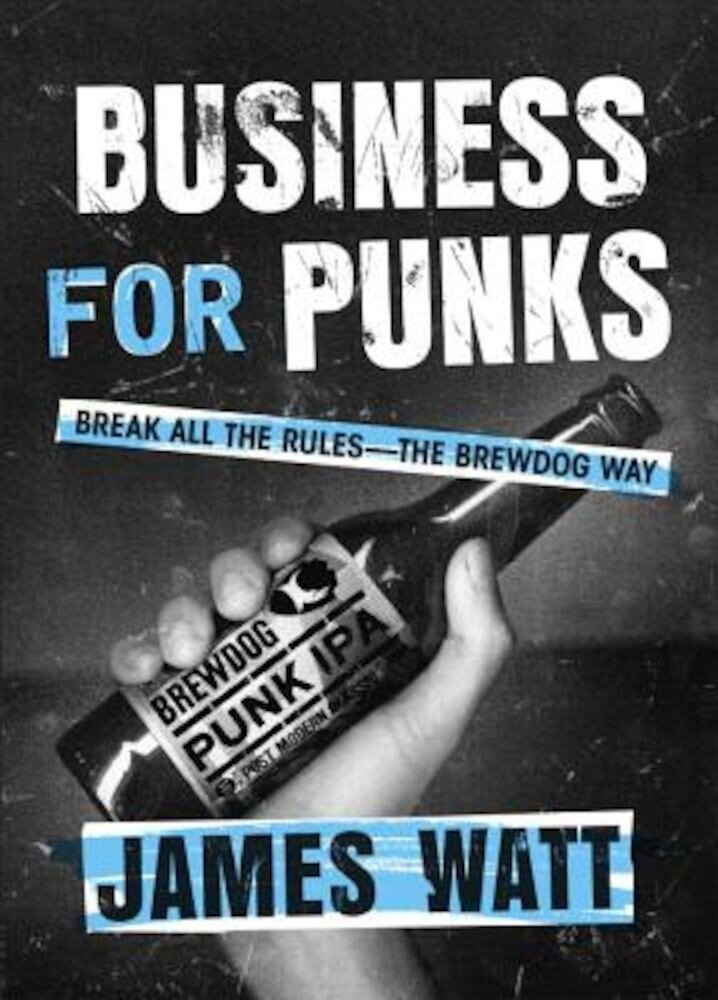 Business for Punks: Break All the Rules--The Brewdog Way, Hardcover
