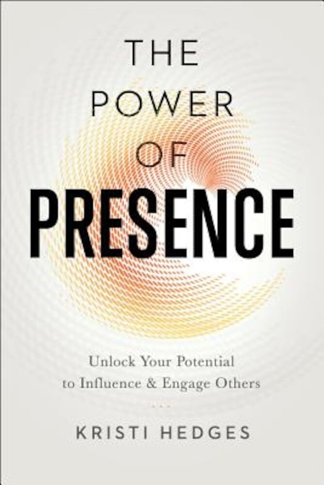 The Power of Presence: Unlock Your Potential to Influence and Engage Others, Paperback