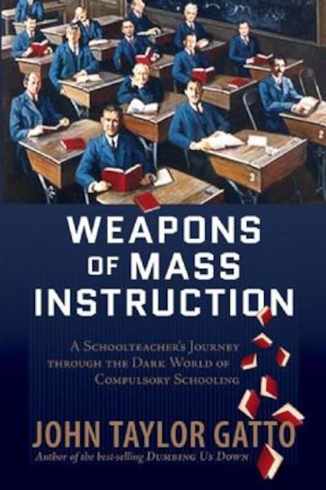 Weapons of Mass Instruction: A Schoolteacher's Journey Through the Dark World of Compulsory Schooling, Paperback