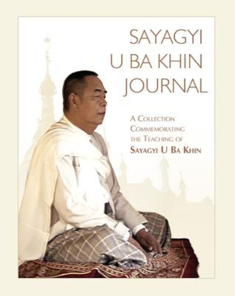 Sayagyi U Ba Khin Journal: A Collection Commemorating the Teaching of Sayagyi U Ba Khin, Paperback