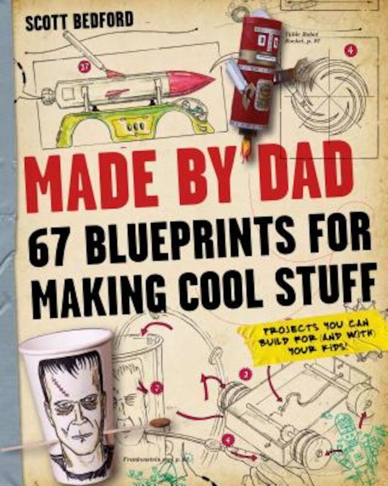 Made by Dad: 67 Blueprints for Making Cool Stuff: Projects You Can Build for (and With) Your Kids!, Paperback