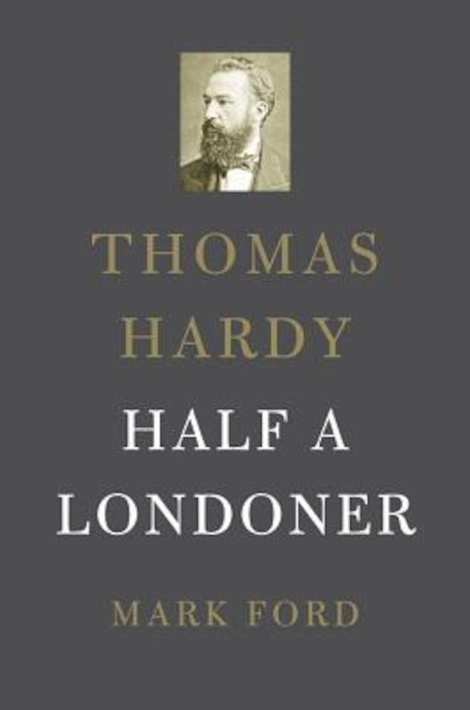 Thomas Hardy: Half a Londoner, Hardcover