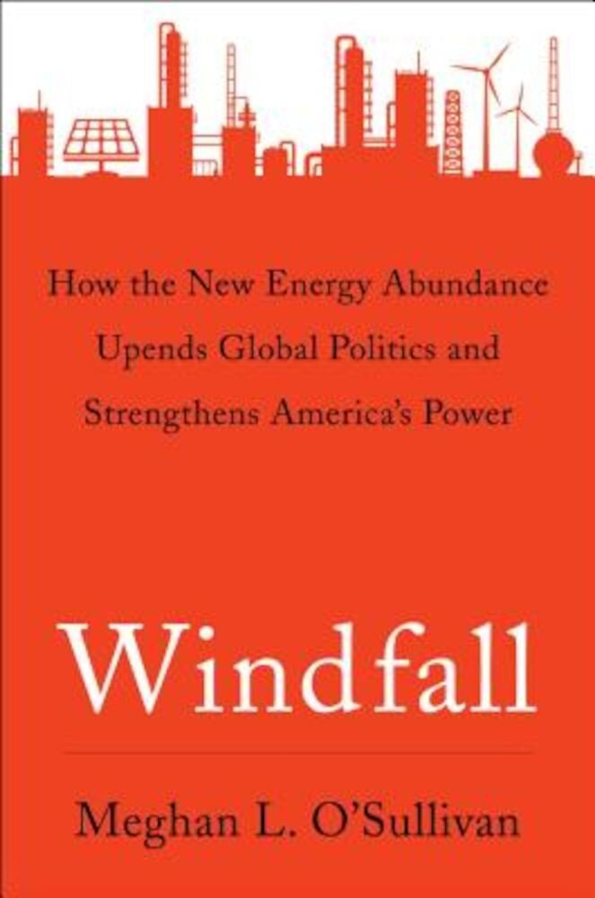 Windfall: How the New Energy Abundance Upends Global Politics and Strengthens America's Power, Hardcover