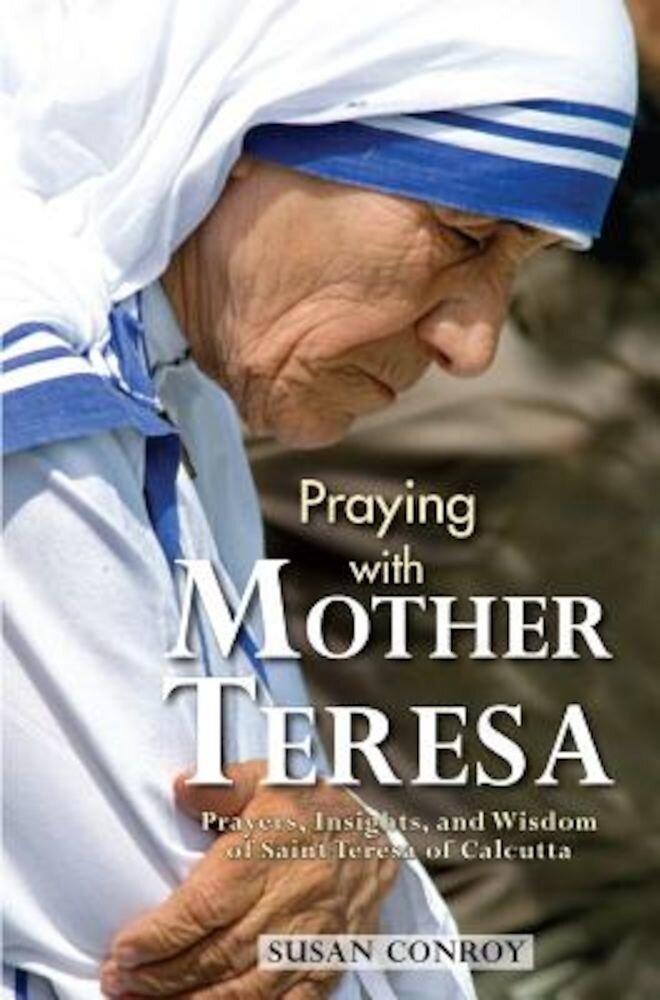 Praying with Mother Teresa: Prayers, Insights, and Wisdom of Saint Teresa of Calcutta, Paperback