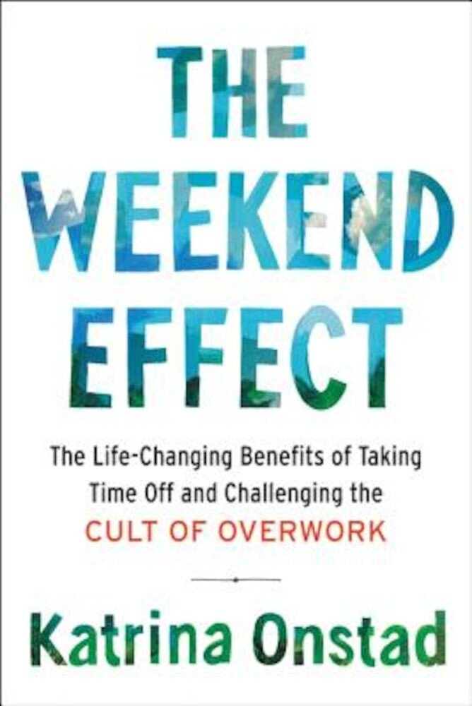 The Weekend Effect: The Life-Changing Benefits of Taking Time Off and Challenging the Cult of Overwork, Hardcover
