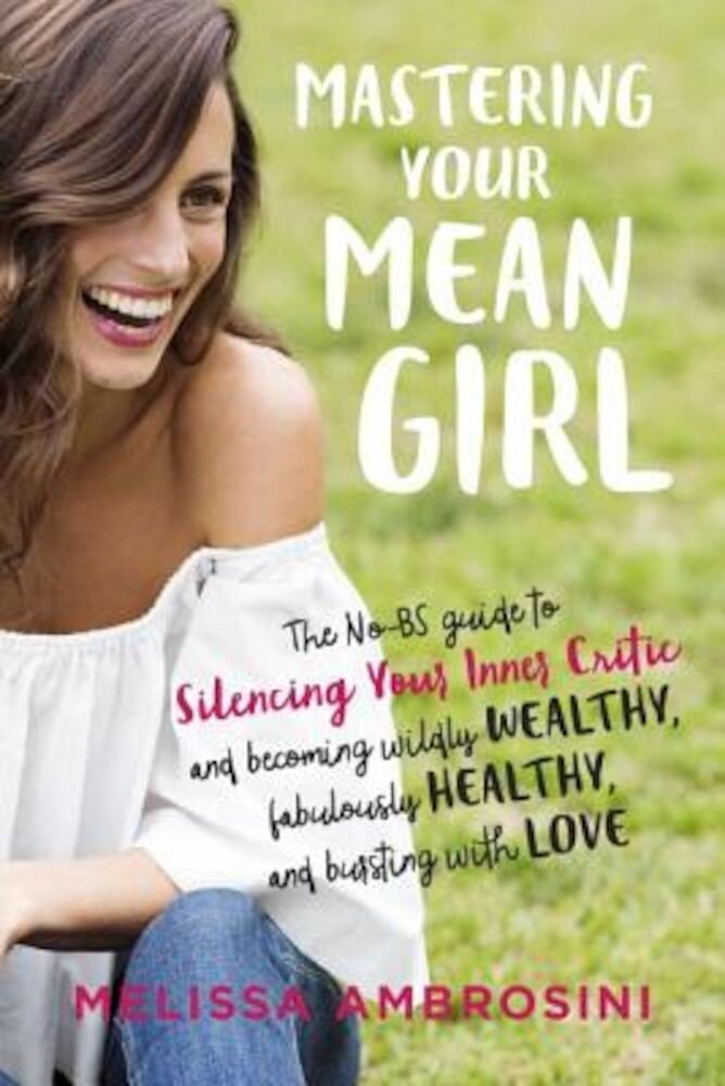 Mastering Your Mean Girl: The No-BS Guide to Silencing Your Inner Critic and Becoming Wildly Wealthy, Fabulously Healthy, and Bursting with Love, Paperback