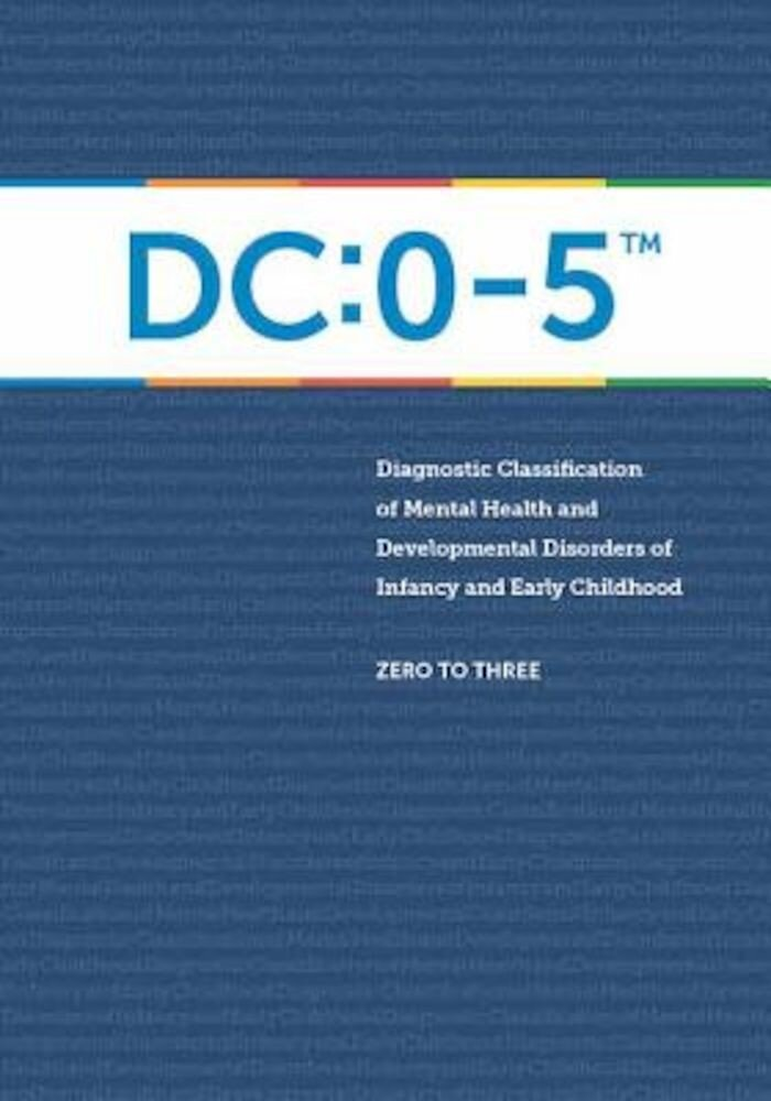Diagnostic Classification of Mental Health and Developmental Disorders of Infancy and Early Childhood: DC: 0-5, Paperback