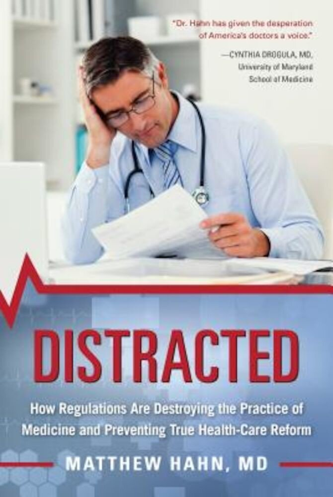 Distracted: How Regulations Are Destroying the Practice of Medicine and Preventing True Health-Care Reform, Hardcover