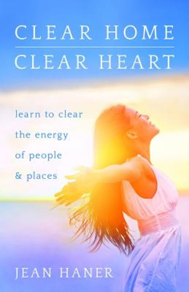 Clear Home, Clear Heart: Learn to Clear the Energy of People & Places, Paperback