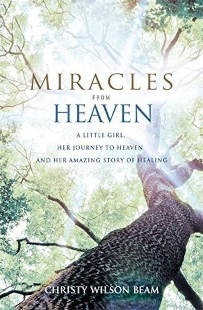 Miracles from Heaven: A Little Girl, Her Journey to Heaven and Her Amazing Story of Healing