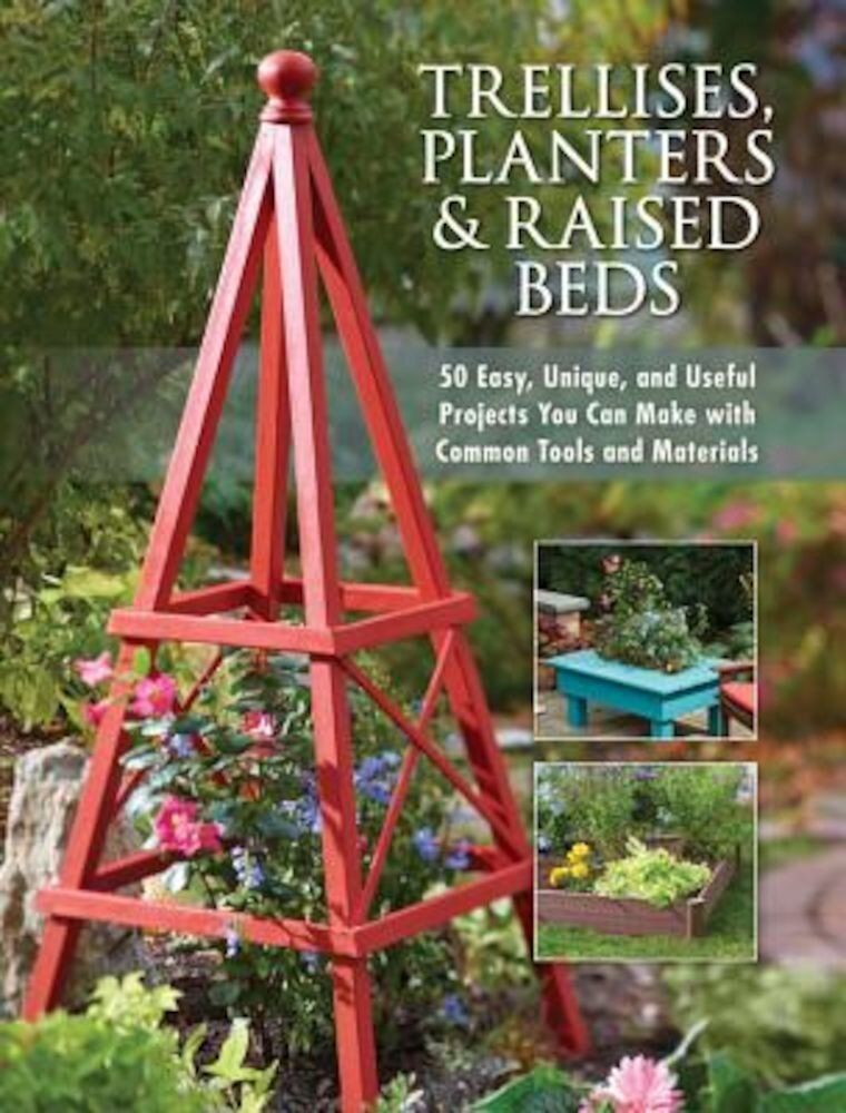 Trellises, Planters & Raised Beds: 50 Easy, Unique, and Useful Projects You Can Make with Common Tools and Materials, Paperback