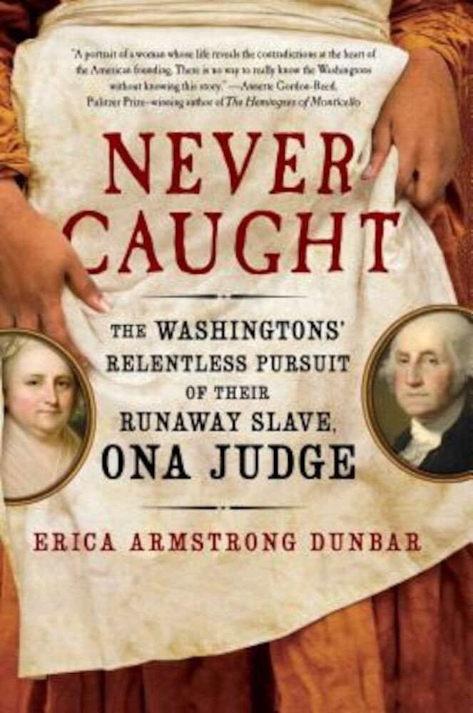 Never Caught: The Washingtons' Relentless Pursuit of Their Runaway Slave, Ona Judge, Hardcover