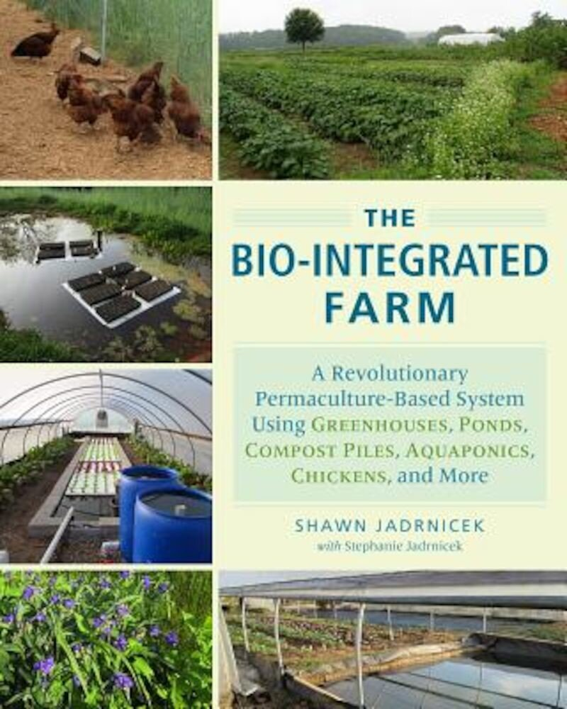The Bio-Integrated Farm: A Revolutionary Permaculture-Based System Using Greenhouses, Ponds, Compost Piles, Aquaponics, Chickens, and More, Paperback