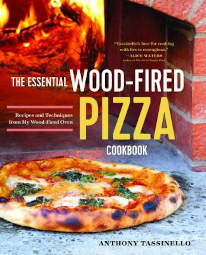The Essential Wood Fired Pizza Cookbook: Recipes and Techniques from My Wood Fired Oven, Paperback