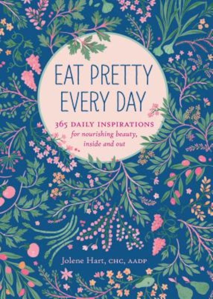 Eat Pretty Every Day: 365 Daily Inspirations for Nourishing Beauty, Inside and Out, Paperback