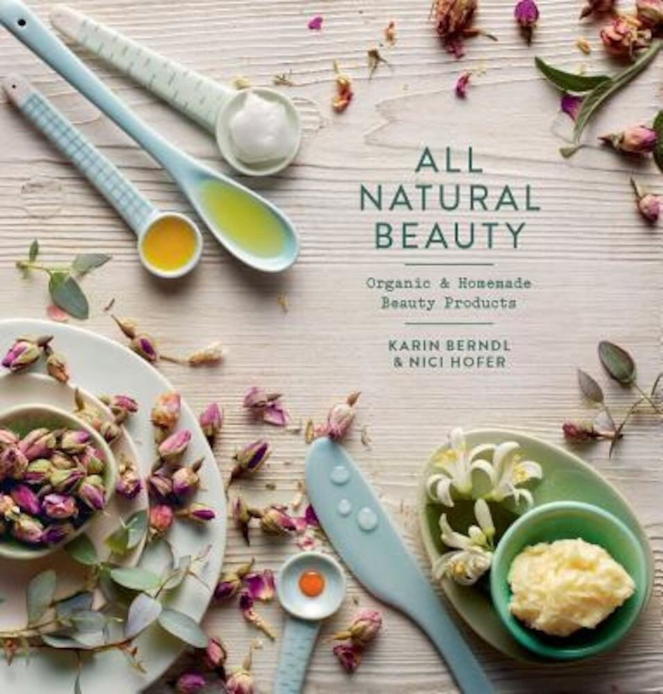 All Natural Beauty: Organic & Homemade Beauty Products, Hardcover